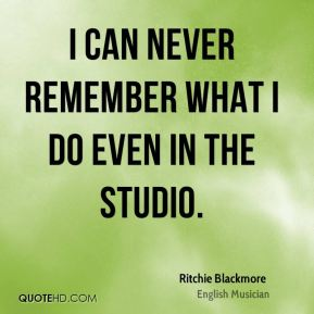 I can never remember what I do even in the studio.
