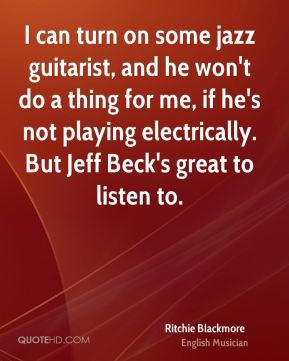 Ritchie Blackmore - I can turn on some jazz guitarist, and he won't do a thing for me, if he's not playing electrically. But Jeff Beck's great to listen to.