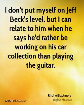 I don't put myself on Jeff Beck's level, but I can relate to him when he says he'd rather be working on his car collection than playing the guitar.
