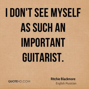 I don't see myself as such an important guitarist.