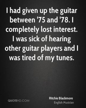 Ritchie Blackmore - I had given up the guitar between '75 and '78. I completely lost interest. I was sick of hearing other guitar players and I was tired of my tunes.