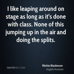 I like leaping around on stage as long as it's done with class. None of this jumping up in the air and doing the splits.