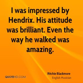 Ritchie Blackmore - I was impressed by Hendrix. His attitude was brilliant. Even the way he walked was amazing.