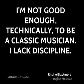 Ritchie Blackmore - I'm not good enough, technically, to be a classic musician. I lack discipline.