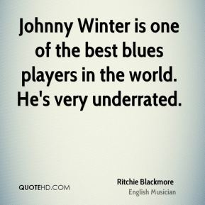 Ritchie Blackmore - Johnny Winter is one of the best blues players in the world. He's very underrated.