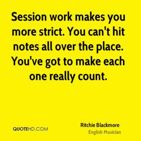 Ritchie Blackmore - Session work makes you more strict. You can't hit notes all over the place. You've got to make each one really count.