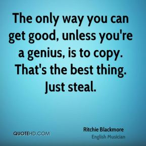 Ritchie Blackmore - The only way you can get good, unless you're a genius, is to copy. That's the best thing. Just steal.