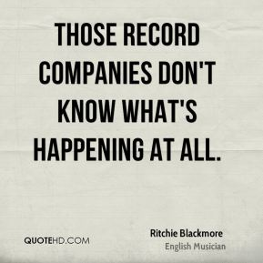 Those record companies don't know what's happening at all.