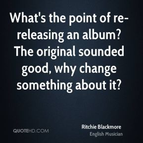 What's the point of re-releasing an album? The original sounded good, why change something about it?