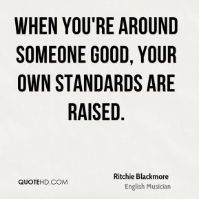 Ritchie Blackmore - When you're around someone good, your own standards are raised.