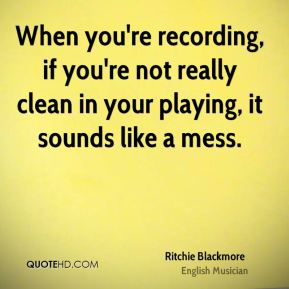 When you're recording, if you're not really clean in your playing, it sounds like a mess.