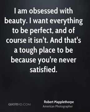 I am obsessed with beauty. I want everything to be perfect, and of course it isn't. And that's a tough place to be because you're never satisfied.