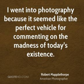 I went into photography because it seemed like the perfect vehicle for commenting on the madness of today's existence.