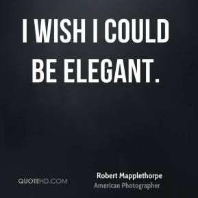 Robert Mapplethorpe - I wish I could be elegant.