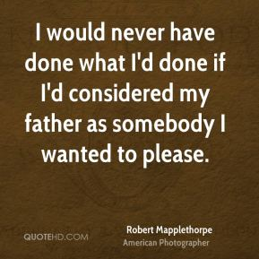 I would never have done what I'd done if I'd considered my father as somebody I wanted to please.