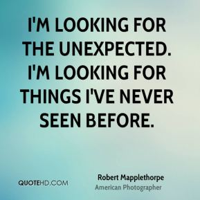 I'm looking for the unexpected. I'm looking for things I've never seen before.
