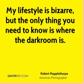My lifestyle is bizarre, but the only thing you need to know is where the darkroom is.