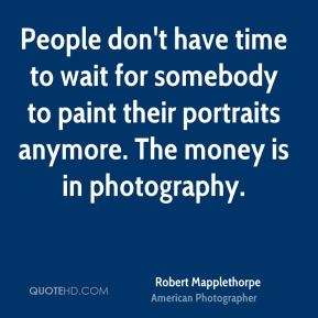 Robert Mapplethorpe - People don't have time to wait for somebody to paint their portraits anymore. The money is in photography.