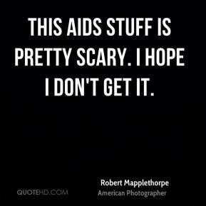 Robert Mapplethorpe - This AIDS stuff is pretty scary. I hope I don't get it.