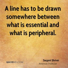 Sargent Shriver - A line has to be drawn somewhere between what is essential and what is peripheral.