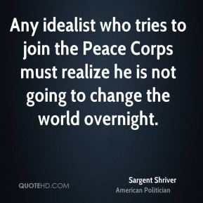 Sargent Shriver - Any idealist who tries to join the Peace Corps must realize he is not going to change the world overnight.