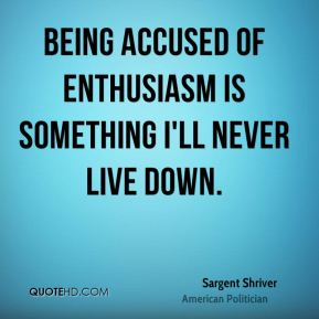 Sargent Shriver - Being accused of enthusiasm is something I'll never live down.
