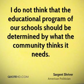 Sargent Shriver - I do not think that the educational program of our schools should be determined by what the community thinks it needs.