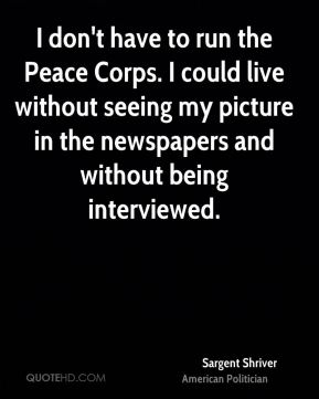 I don't have to run the Peace Corps. I could live without seeing my picture in the newspapers and without being interviewed.