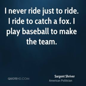 I never ride just to ride. I ride to catch a fox. I play baseball to make the team.