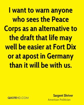 Sargent Shriver - I want to warn anyone who sees the Peace Corps as an alternative to the draft that life may well be easier at Fort Dix or at apost in Germany than it will be with us.