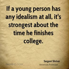 If a young person has any idealism at all, it's strongest about the time he finishes college.