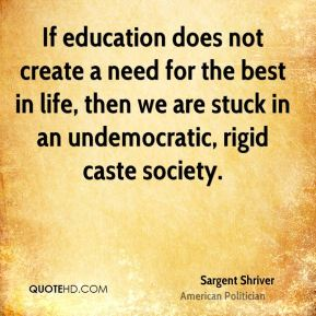 If education does not create a need for the best in life, then we are stuck in an undemocratic, rigid caste society.