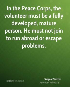 Sargent Shriver - In the Peace Corps, the volunteer must be a fully developed, mature person. He must not join to run abroad or escape problems.
