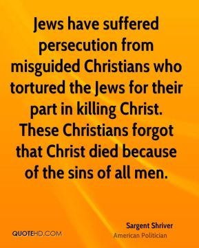 Jews have suffered persecution from misguided Christians who tortured the Jews for their part in killing Christ. These Christians forgot that Christ died because of the sins of all men.