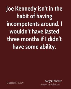 Sargent Shriver - Joe Kennedy isn't in the habit of having incompetents around. I wouldn't have lasted three months if I didn't have some ability.