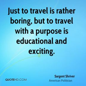 Sargent Shriver - Just to travel is rather boring, but to travel with a purpose is educational and exciting.