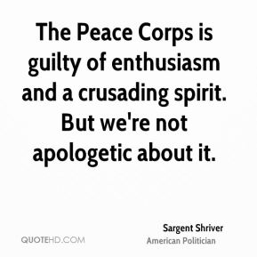 Sargent Shriver - The Peace Corps is guilty of enthusiasm and a crusading spirit. But we're not apologetic about it.