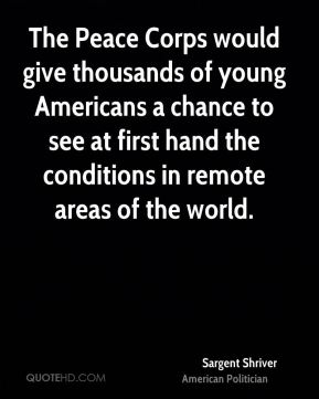 Sargent Shriver - The Peace Corps would give thousands of young Americans a chance to see at first hand the conditions in remote areas of the world.