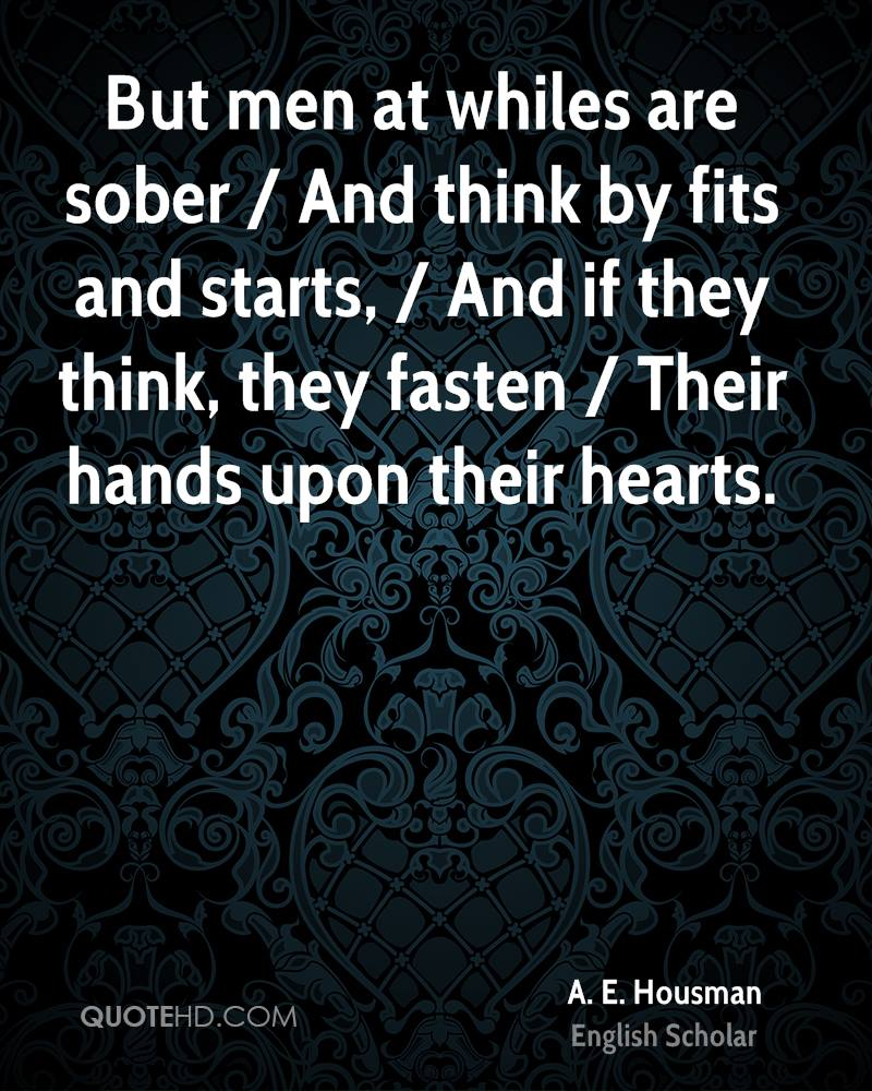 But men at whiles are sober / And think by fits and starts, / And if they think, they fasten / Their hands upon their hearts.