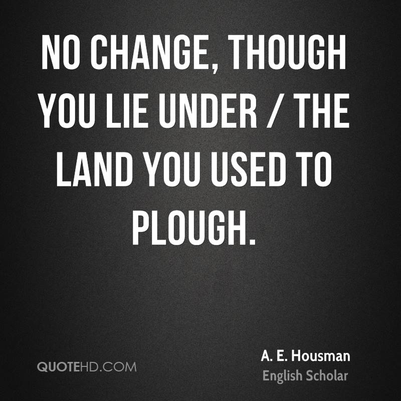 No change, though you lie under / The land you used to plough.