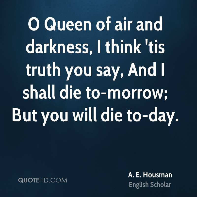 O Queen of air and darkness, I think 'tis truth you say, And I shall die to-morrow; But you will die to-day.