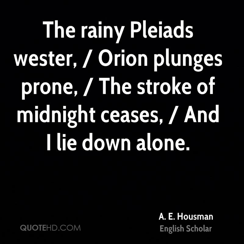 The rainy Pleiads wester, / Orion plunges prone, / The stroke of midnight ceases, / And I lie down alone.