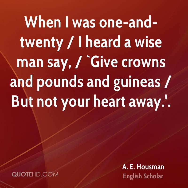 When I was one-and-twenty / I heard a wise man say, / `Give crowns and pounds and guineas / But not your heart away.'.