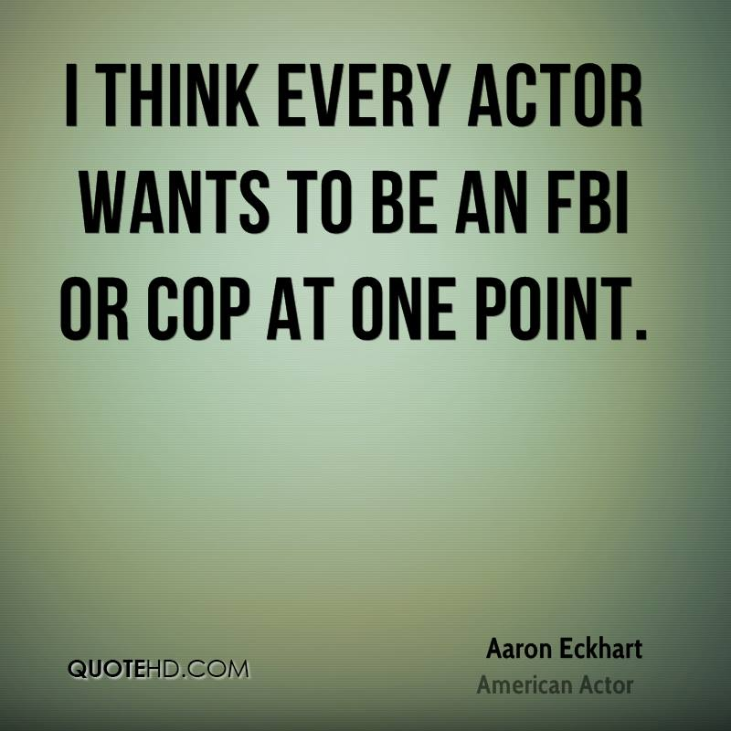 I think every actor wants to be an FBI or cop at one point.
