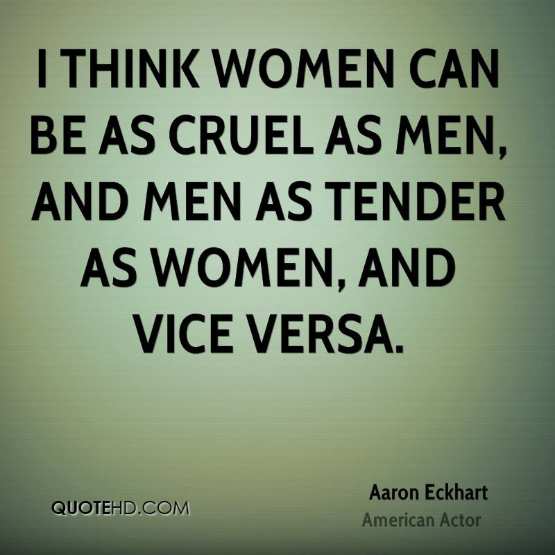 I think women can be as cruel as men, and men as tender as women, and vice versa.