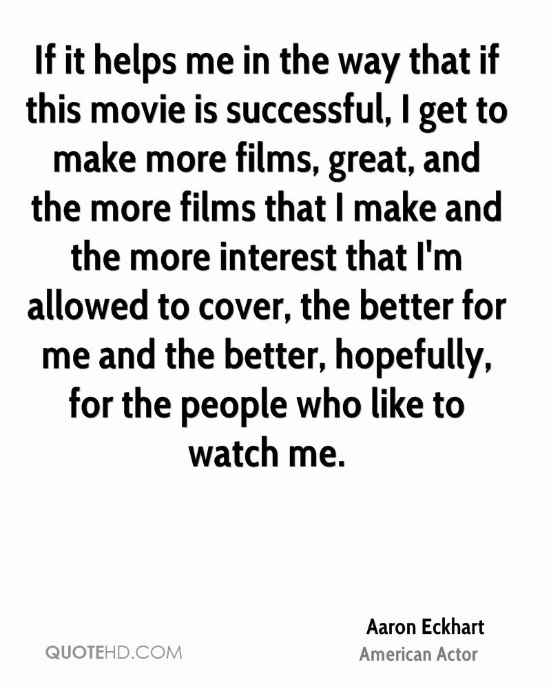 If it helps me in the way that if this movie is successful, I get to make more films, great, and the more films that I make and the more interest that I'm allowed to cover, the better for me and the better, hopefully, for the people who like to watch me.