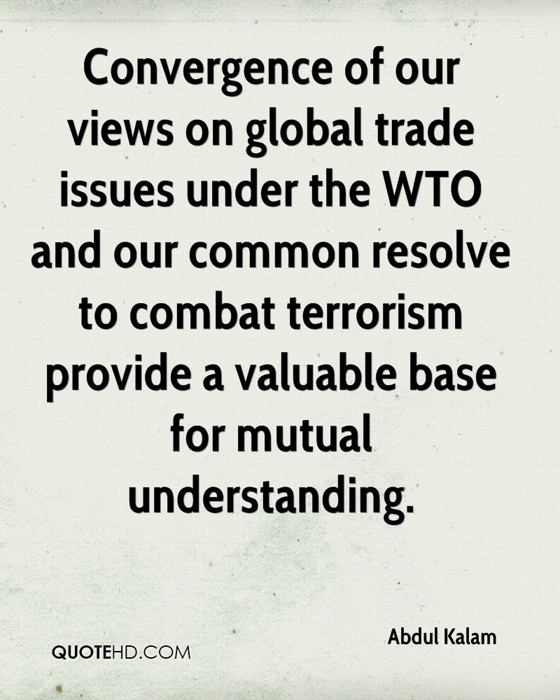 Convergence of our views on global trade issues under the WTO and our common resolve to combat terrorism provide a valuable base for mutual understanding.