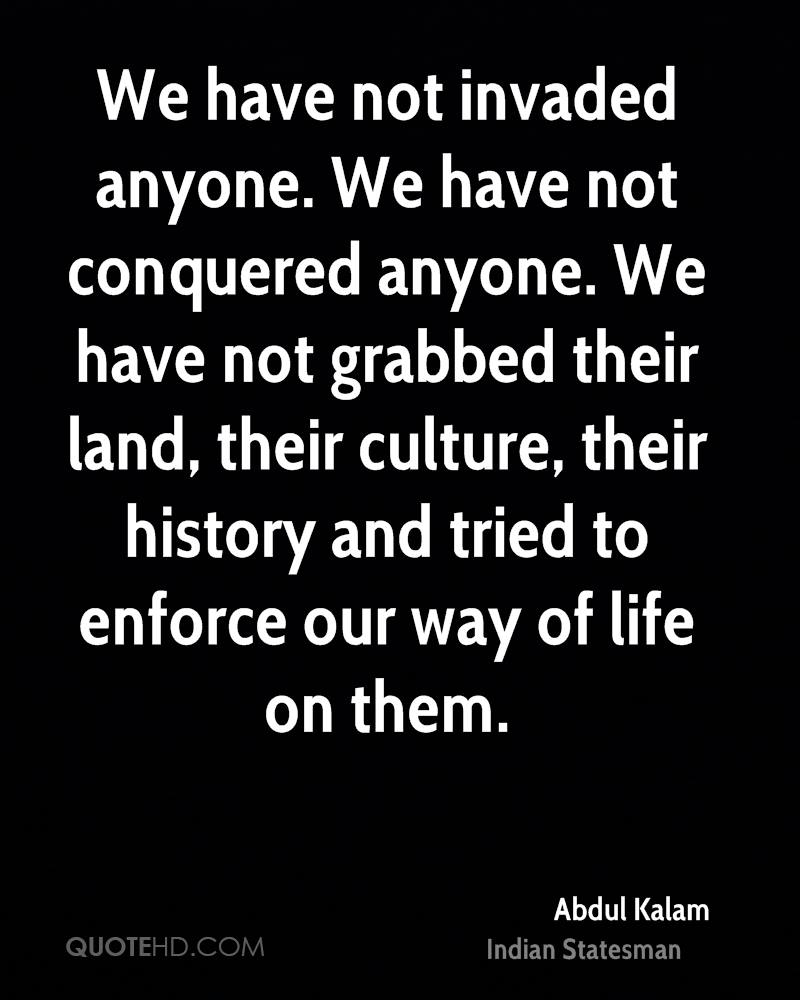 We have not invaded anyone. We have not conquered anyone. We have not grabbed their land, their culture, their history and tried to enforce our way of life on them.