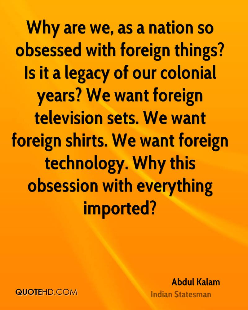 Why are we, as a nation so obsessed with foreign things? Is it a legacy of our colonial years? We want foreign television sets. We want foreign shirts. We want foreign technology. Why this obsession with everything imported?
