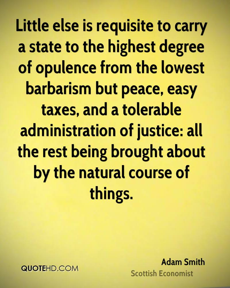 Little else is requisite to carry a state to the highest degree of opulence from the lowest barbarism but peace, easy taxes, and a tolerable administration of justice: all the rest being brought about by the natural course of things.
